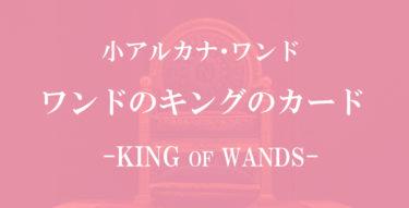 タロットカード・ワンドのキングの意味【相手の気持ち・恋愛・仕事】